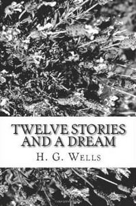 Twelve Stories and a Dream by H G Wells
