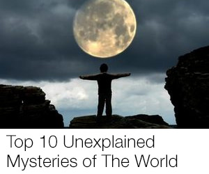 Top 10 Unexplained Mysteries of The World