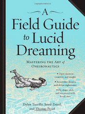A Field Guide to Lucid Dreaming: Mastering the Art of Oneironautics by Dylan Tuccillo, Jared Zeizel and Thomas Peisel